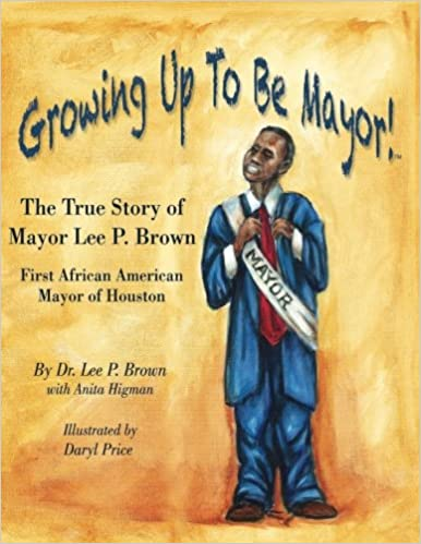 Growing Up To Be Mayor: The True Story of Mayor Lee Brown, First African American Mayor of Houston